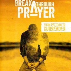 Breakthrough Prayer: From Petition To Surrender