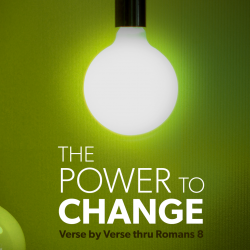 The Power to Change – Verse-by-Verse Thru Romans 8